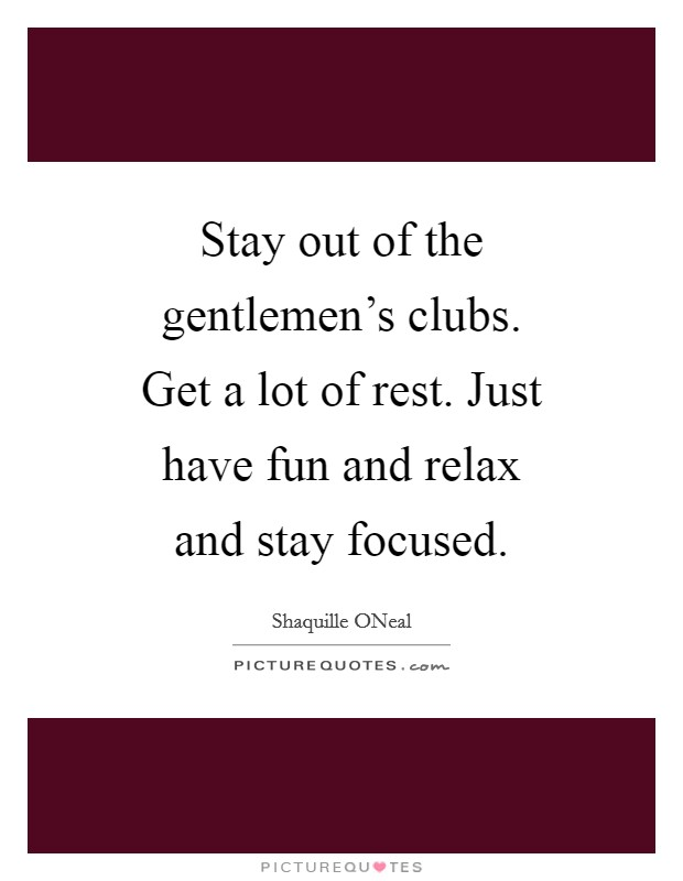 Stay out of the gentlemen's clubs. Get a lot of rest. Just have fun and relax and stay focused Picture Quote #1