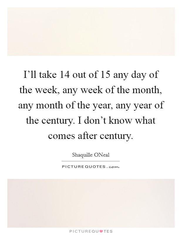 I'll take 14 out of 15 any day of the week, any week of the month, any month of the year, any year of the century. I don't know what comes after century Picture Quote #1