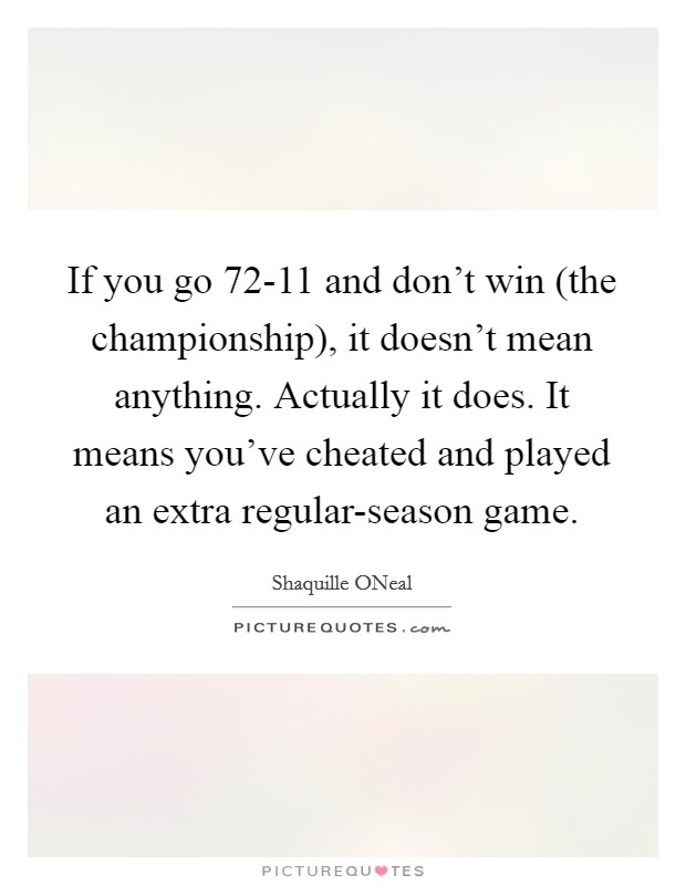 If you go 72-11 and don't win (the championship), it doesn't mean anything. Actually it does. It means you've cheated and played an extra regular-season game Picture Quote #1