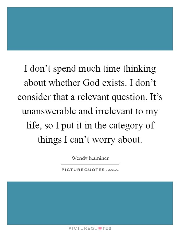 I don't spend much time thinking about whether God exists. I don't consider that a relevant question. It's unanswerable and irrelevant to my life, so I put it in the category of things I can't worry about Picture Quote #1