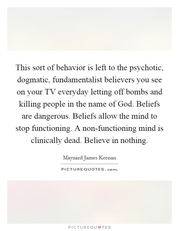 This sort of behavior is left to the psychotic, dogmatic, fundamentalist believers you see on your TV everyday letting off bombs and killing people in the name of God. Beliefs are dangerous. Beliefs allow the mind to stop functioning. A non-functioning mind is clinically dead. Believe in nothing Picture Quote #1