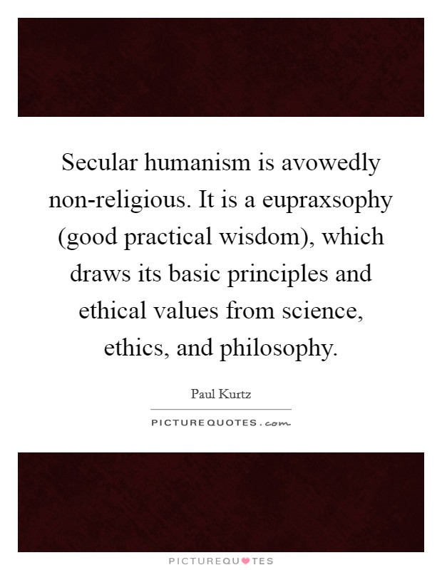 Secular humanism is avowedly non-religious. It is a eupraxsophy (good practical wisdom), which draws its basic principles and ethical values from science, ethics, and philosophy Picture Quote #1