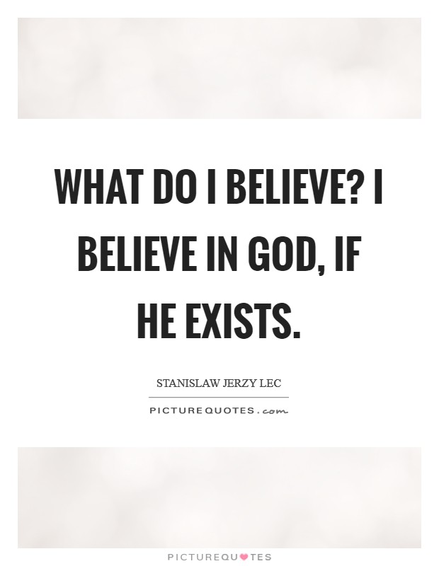 What do I believe? I believe in God, if he exists Picture Quote #1