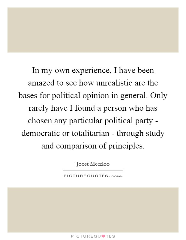 In my own experience, I have been amazed to see how unrealistic are the bases for political opinion in general. Only rarely have I found a person who has chosen any particular political party - democratic or totalitarian - through study and comparison of principles Picture Quote #1