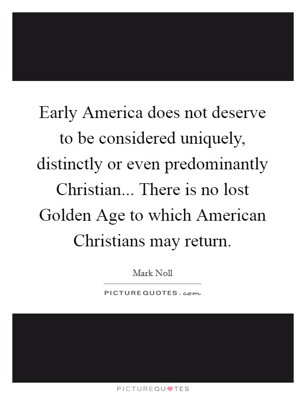 Early America does not deserve to be considered uniquely, distinctly or even predominantly Christian... There is no lost Golden Age to which American Christians may return Picture Quote #1