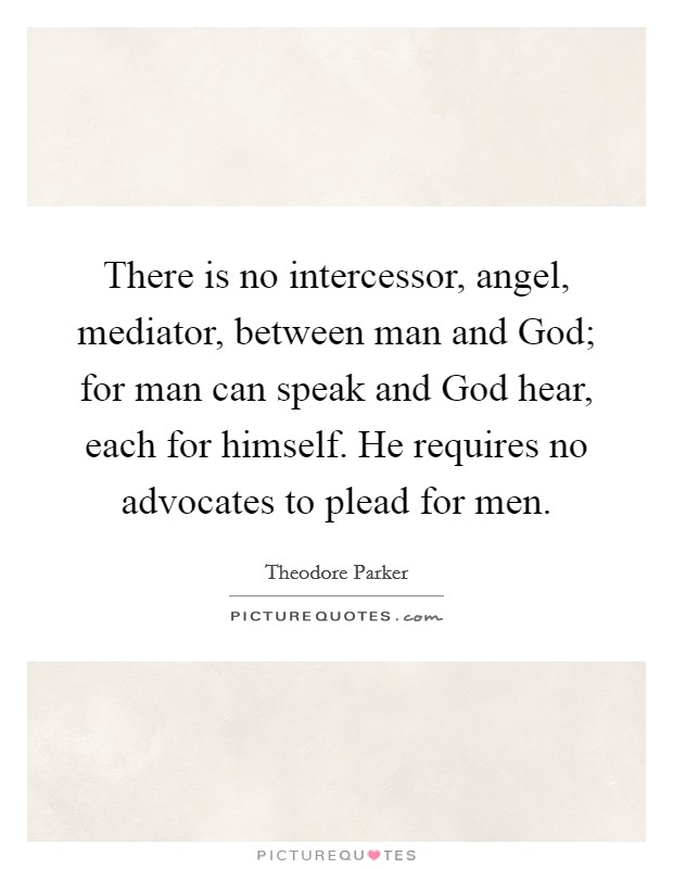 There is no intercessor, angel, mediator, between man and God; for man can speak and God hear, each for himself. He requires no advocates to plead for men Picture Quote #1