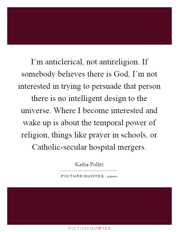 I'm anticlerical, not antireligion. If somebody believes there is God, I'm not interested in trying to persuade that person there is no intelligent design to the universe. Where I become interested and wake up is about the temporal power of religion, things like prayer in schools, or Catholic-secular hospital mergers Picture Quote #1