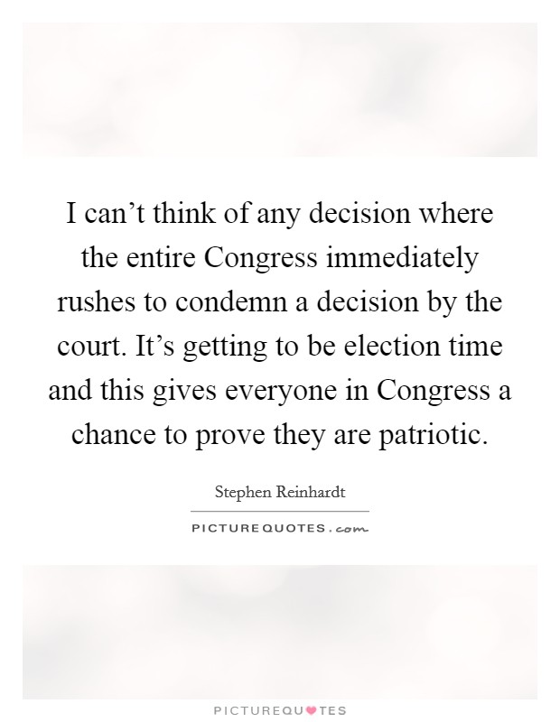 I can't think of any decision where the entire Congress immediately rushes to condemn a decision by the court. It's getting to be election time and this gives everyone in Congress a chance to prove they are patriotic Picture Quote #1