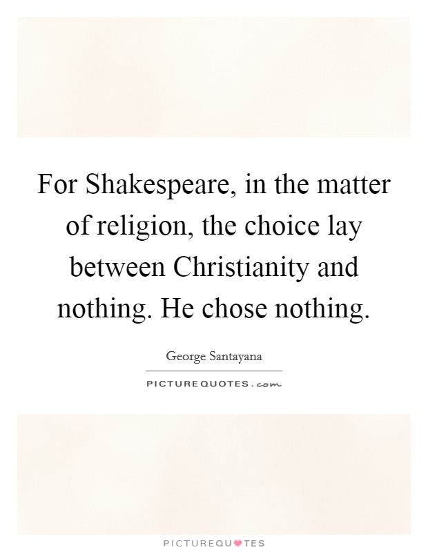 For Shakespeare, in the matter of religion, the choice lay between Christianity and nothing. He chose nothing Picture Quote #1