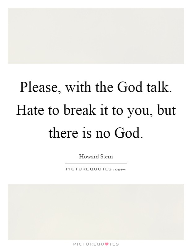 Please, with the God talk. Hate to break it to you, but there is no God Picture Quote #1