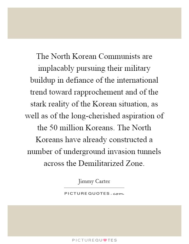 The North Korean Communists are implacably pursuing their military buildup in defiance of the international trend toward rapprochement and of the stark reality of the Korean situation, as well as of the long-cherished aspiration of the 50 million Koreans. The North Koreans have already constructed a number of underground invasion tunnels across the Demilitarized Zone Picture Quote #1