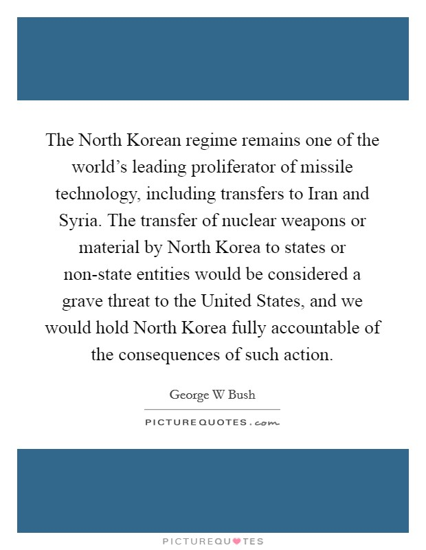 The North Korean regime remains one of the world's leading proliferator of missile technology, including transfers to Iran and Syria. The transfer of nuclear weapons or material by North Korea to states or non-state entities would be considered a grave threat to the United States, and we would hold North Korea fully accountable of the consequences of such action Picture Quote #1