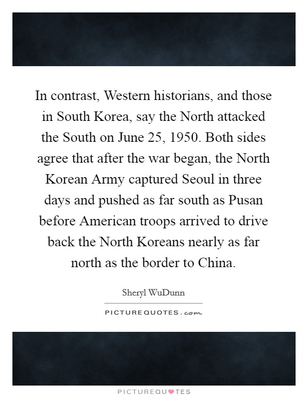 In contrast, Western historians, and those in South Korea, say the North attacked the South on June 25, 1950. Both sides agree that after the war began, the North Korean Army captured Seoul in three days and pushed as far south as Pusan before American troops arrived to drive back the North Koreans nearly as far north as the border to China Picture Quote #1
