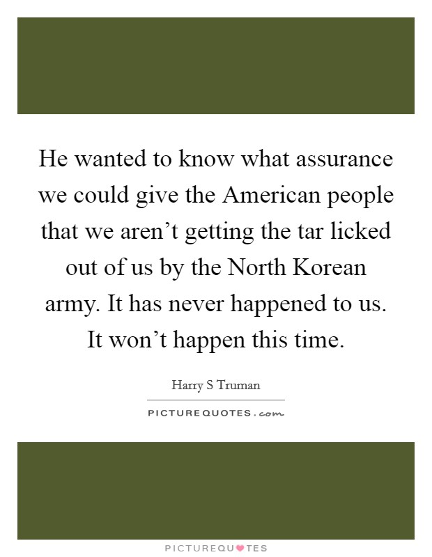 He wanted to know what assurance we could give the American people that we aren't getting the tar licked out of us by the North Korean army. It has never happened to us. It won't happen this time Picture Quote #1