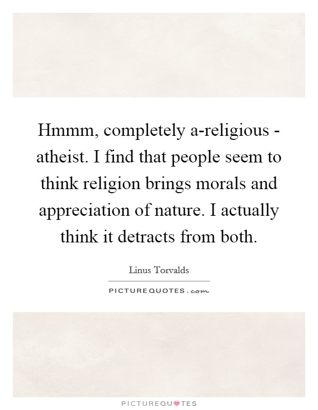 Hmmm, completely a-religious - atheist. I find that people seem to think religion brings morals and appreciation of nature. I actually think it detracts from both Picture Quote #1