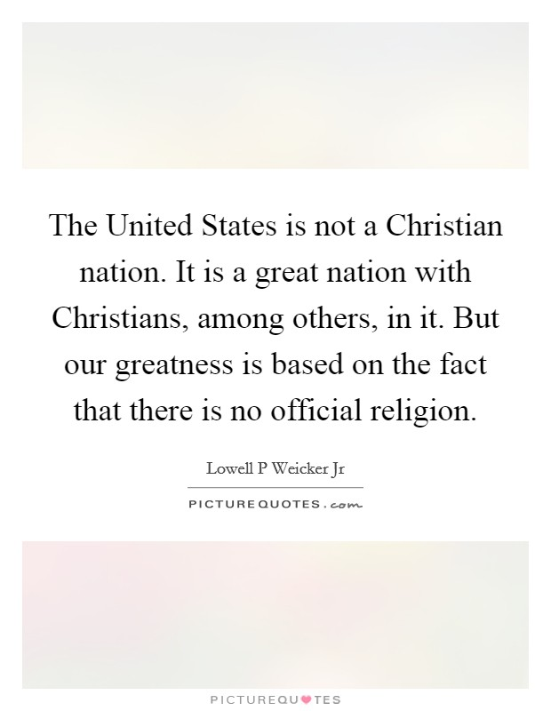 The United States is not a Christian nation. It is a great nation with Christians, among others, in it. But our greatness is based on the fact that there is no official religion Picture Quote #1