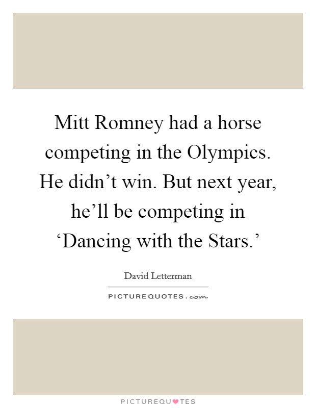Mitt Romney had a horse competing in the Olympics. He didn't win. But next year, he'll be competing in 'Dancing with the Stars.' Picture Quote #1