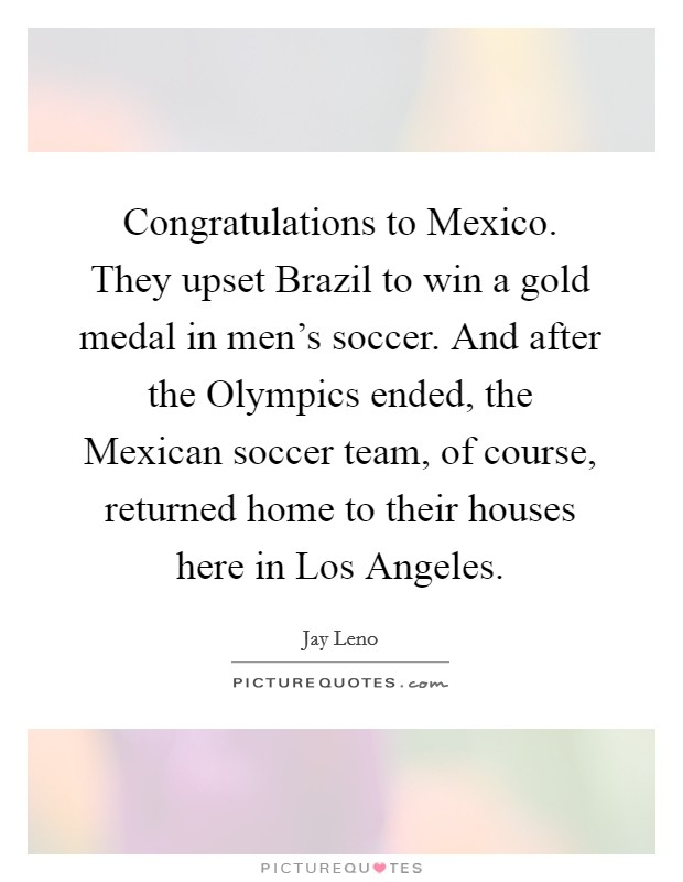 Congratulations to Mexico  They upset Brazil to win a gold