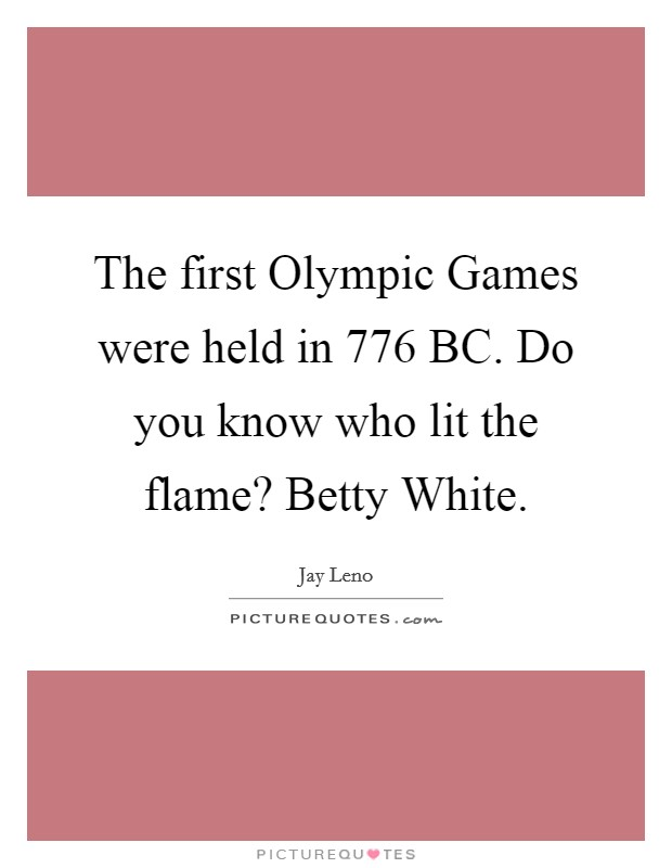 The first Olympic Games were held in 776 BC. Do you know who lit the flame? Betty White Picture Quote #1