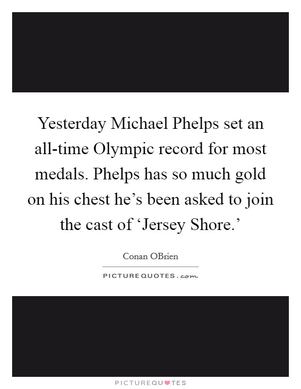Yesterday Michael Phelps set an all-time Olympic record for most medals. Phelps has so much gold on his chest he's been asked to join the cast of 'Jersey Shore.' Picture Quote #1