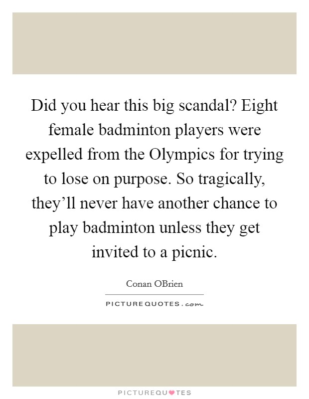 Did you hear this big scandal? Eight female badminton players were expelled from the Olympics for trying to lose on purpose. So tragically, they'll never have another chance to play badminton unless they get invited to a picnic Picture Quote #1