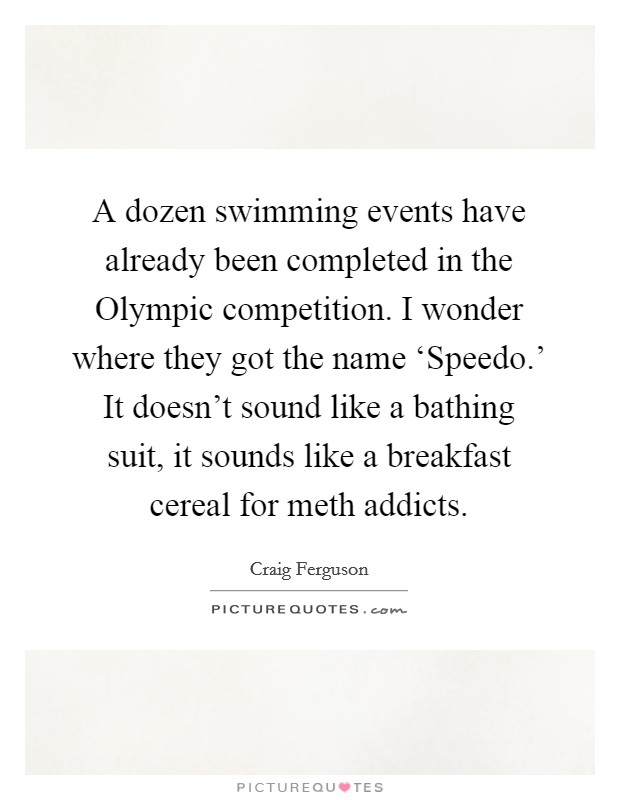 A dozen swimming events have already been completed in the Olympic competition. I wonder where they got the name 'Speedo.' It doesn't sound like a bathing suit, it sounds like a breakfast cereal for meth addicts Picture Quote #1