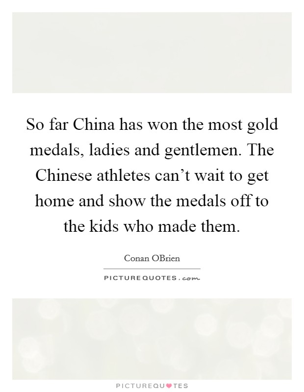 So far China has won the most gold medals, ladies and gentlemen. The Chinese athletes can't wait to get home and show the medals off to the kids who made them Picture Quote #1