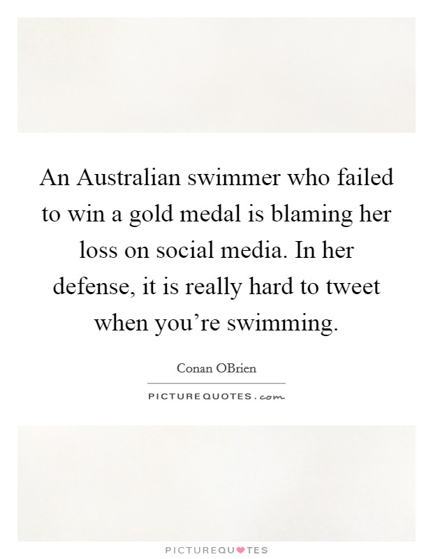An Australian swimmer who failed to win a gold medal is blaming her loss on social media. In her defense, it is really hard to tweet when you're swimming Picture Quote #1