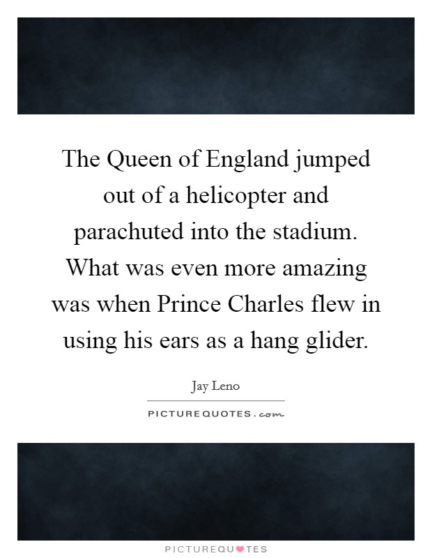 The Queen of England jumped out of a helicopter and parachuted into the stadium. What was even more amazing was when Prince Charles flew in using his ears as a hang glider Picture Quote #1