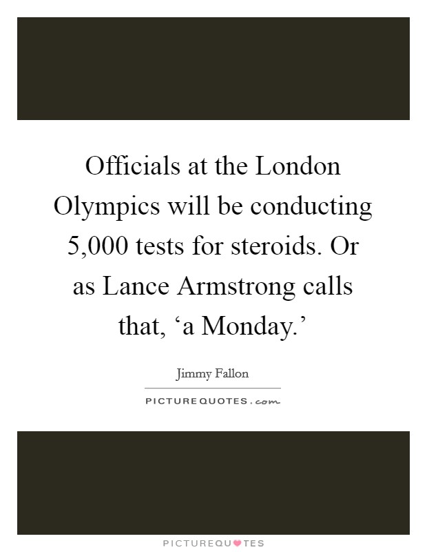 Officials at the London Olympics will be conducting 5,000 tests for steroids. Or as Lance Armstrong calls that, 'a Monday.' Picture Quote #1