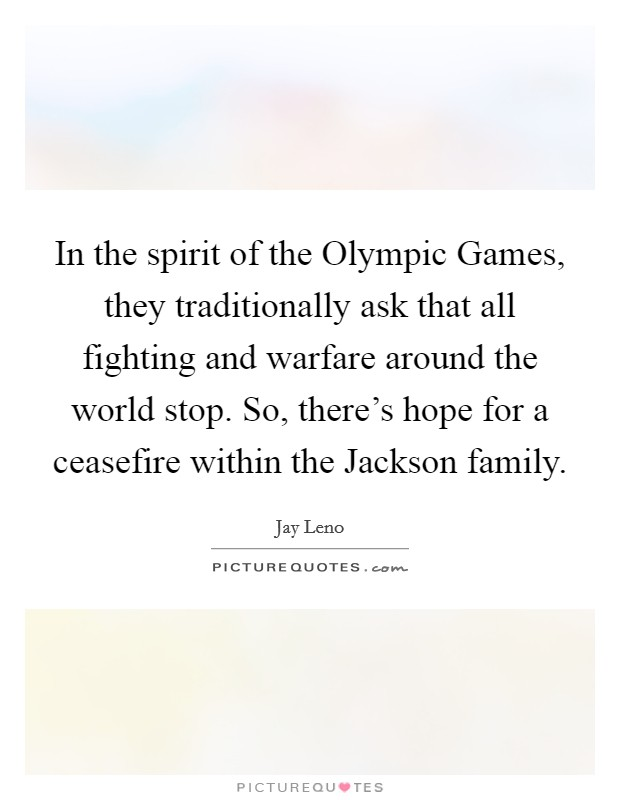 In the spirit of the Olympic Games, they traditionally ask that all fighting and warfare around the world stop. So, there's hope for a ceasefire within the Jackson family Picture Quote #1