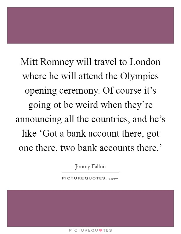 Mitt Romney will travel to London where he will attend the Olympics opening ceremony. Of course it's going ot be weird when they're announcing all the countries, and he's like 'Got a bank account there, got one there, two bank accounts there.' Picture Quote #1
