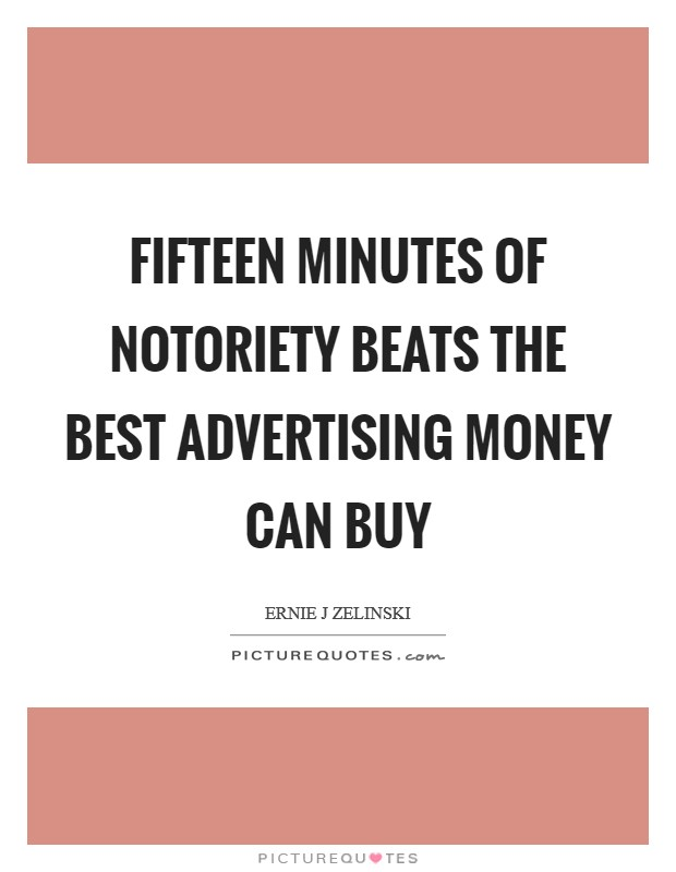 Fifteen Minutes of Notoriety Beats the Best Advertising Money Can Buy Picture Quote #1