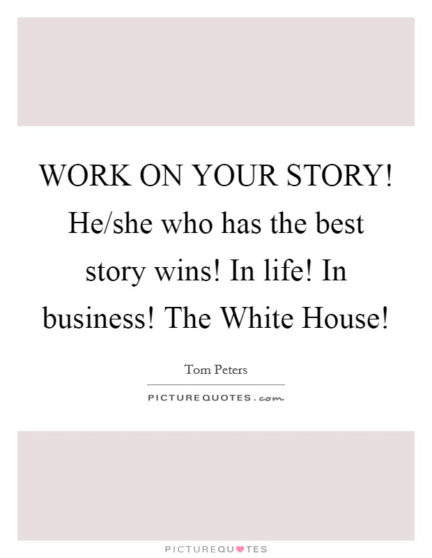 WORK ON YOUR STORY! He/she who has the best story wins! In life! In business! The White House! Picture Quote #1