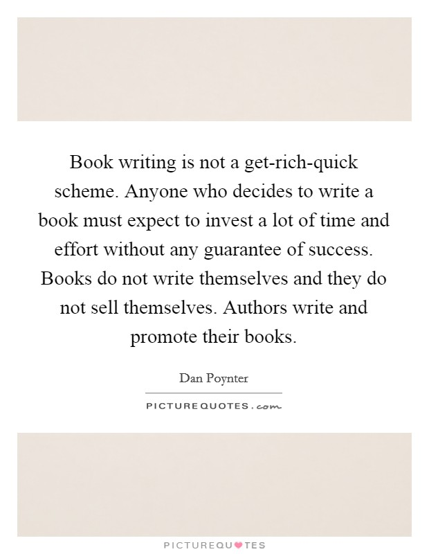 Book writing is not a get-rich-quick scheme. Anyone who decides to write a book must expect to invest a lot of time and effort without any guarantee of success. Books do not write themselves and they do not sell themselves. Authors write and promote their books Picture Quote #1