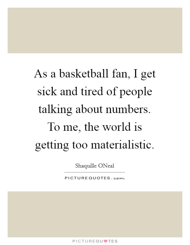 As a basketball fan, I get sick and tired of people talking about numbers. To me, the world is getting too materialistic Picture Quote #1