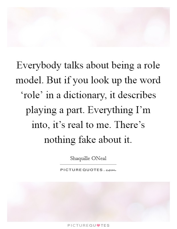 Everybody talks about being a role model. But if you look up the word 'role' in a dictionary, it describes playing a part. Everything I'm into, it's real to me. There's nothing fake about it Picture Quote #1