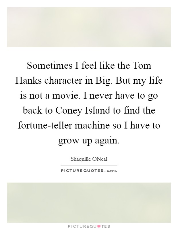 Sometimes I feel like the Tom Hanks character in Big. But my life is not a movie. I never have to go back to Coney Island to find the fortune-teller machine so I have to grow up again Picture Quote #1