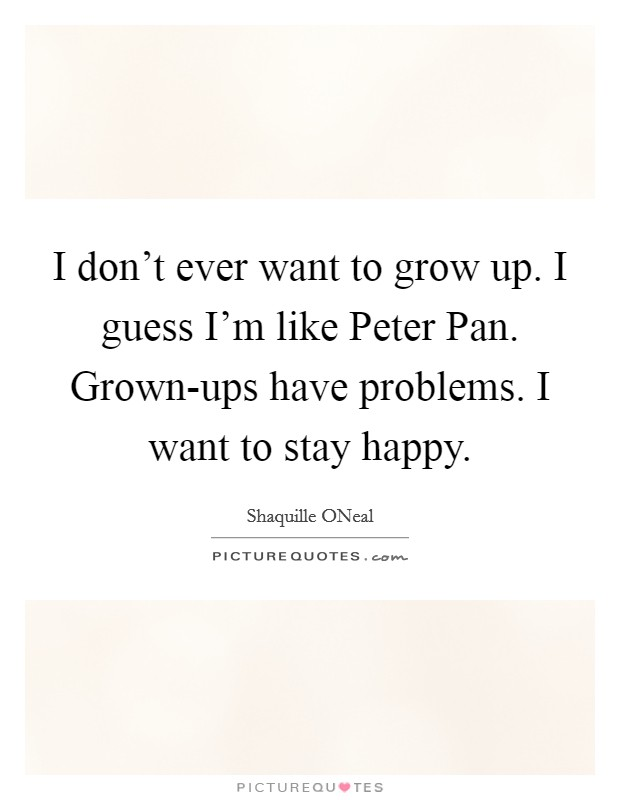 I don't ever want to grow up. I guess I'm like Peter Pan. Grown-ups have problems. I want to stay happy Picture Quote #1