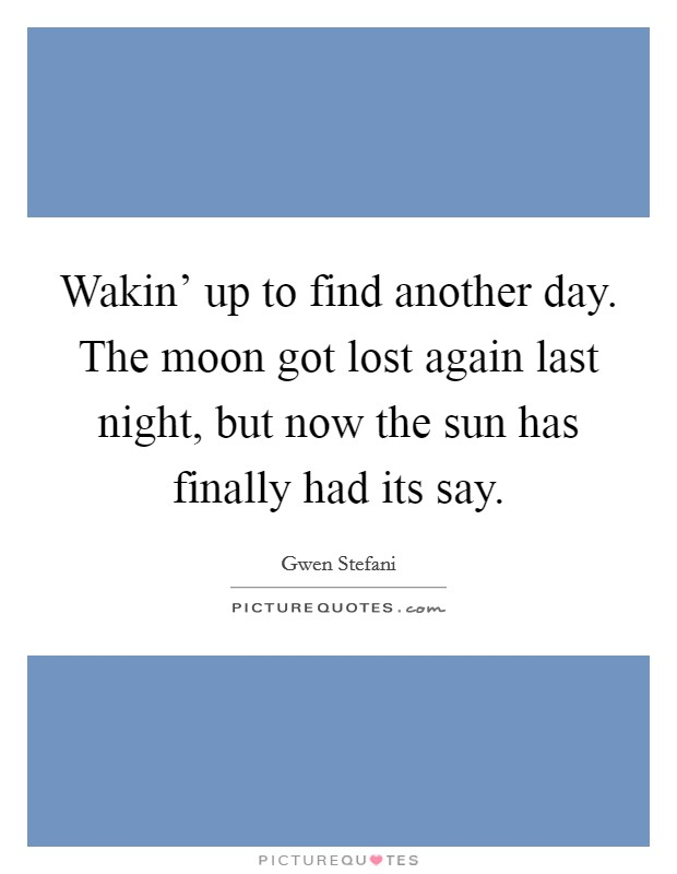 Wakin' up to find another day. The moon got lost again last night, but now the sun has finally had its say Picture Quote #1