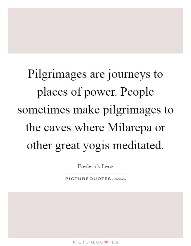 Pilgrimages are journeys to places of power. People sometimes make pilgrimages to the caves where Milarepa or other great yogis meditated Picture Quote #1