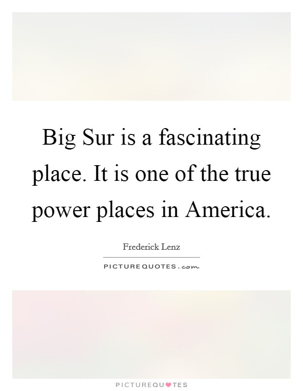 Big Sur is a fascinating place. It is one of the true power places in America Picture Quote #1