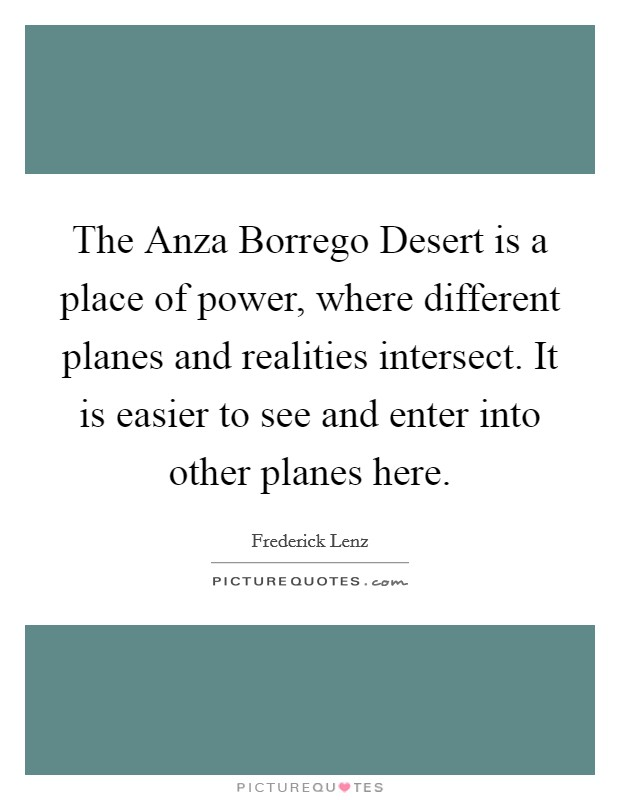 The Anza Borrego Desert is a place of power, where different planes and realities intersect. It is easier to see and enter into other planes here Picture Quote #1
