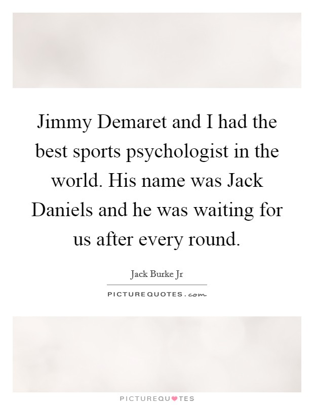 Jimmy Demaret and I had the best sports psychologist in the world. His name was Jack Daniels and he was waiting for us after every round Picture Quote #1