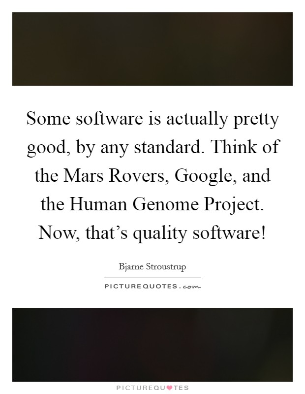 Some software is actually pretty good, by any standard. Think of the Mars Rovers, Google, and the Human Genome Project. Now, that's quality software! Picture Quote #1
