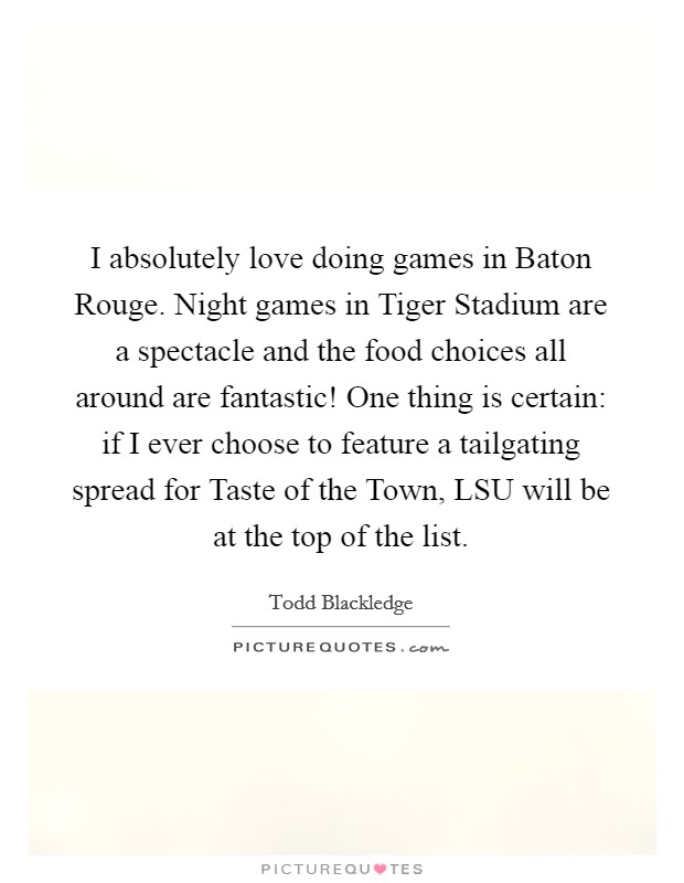 I absolutely love doing games in Baton Rouge. Night games in Tiger Stadium are a spectacle and the food choices all around are fantastic! One thing is certain: if I ever choose to feature a tailgating spread for Taste of the Town, LSU will be at the top of the list Picture Quote #1