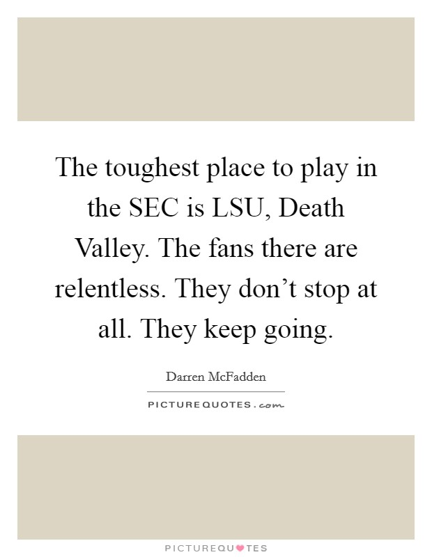 The toughest place to play in the SEC is LSU, Death Valley. The fans there are relentless. They don't stop at all. They keep going Picture Quote #1