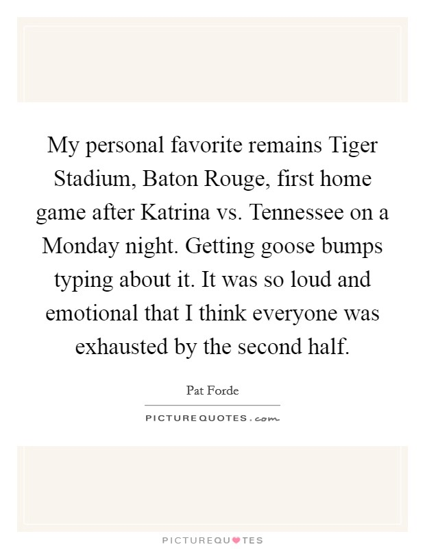 My personal favorite remains Tiger Stadium, Baton Rouge, first home game after Katrina vs. Tennessee on a Monday night. Getting goose bumps typing about it. It was so loud and emotional that I think everyone was exhausted by the second half Picture Quote #1