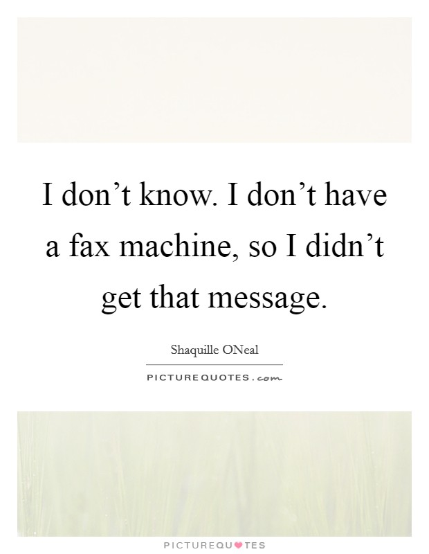 I don't know. I don't have a fax machine, so I didn't get that message Picture Quote #1