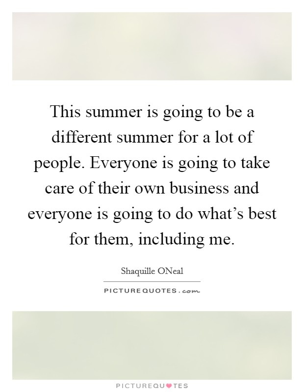 This summer is going to be a different summer for a lot of people. Everyone is going to take care of their own business and everyone is going to do what's best for them, including me Picture Quote #1